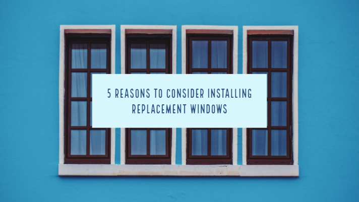 5 Reasons to Consider Installing Replacement Windows
